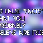 10 Popular Facts That Are Not True